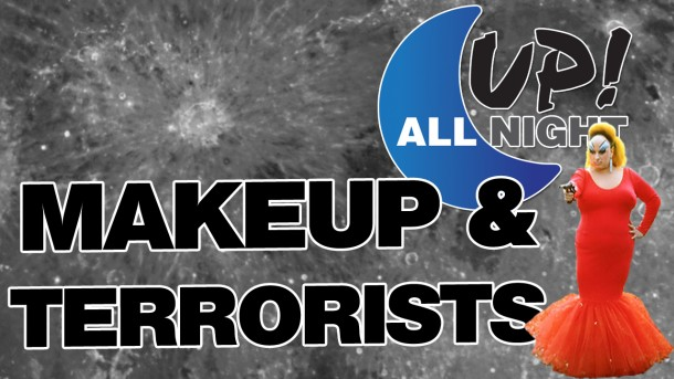 Up! All Night: Makeup & Terrorists